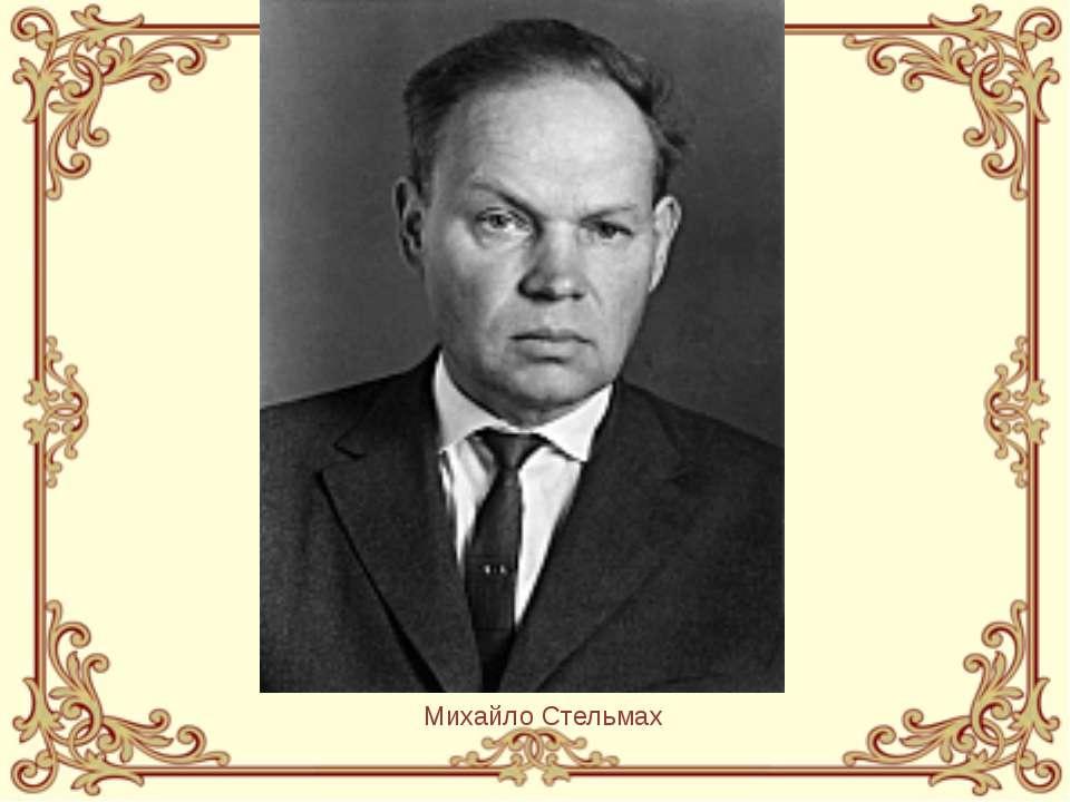 Михайло Стельмах Михайло Стельмах був єдиним українським радянським письменни...