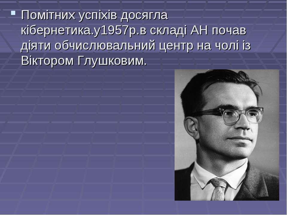 Помітних успіхів досягла кібернетика.у1957р.в складі АН почав діяти обчислюва...