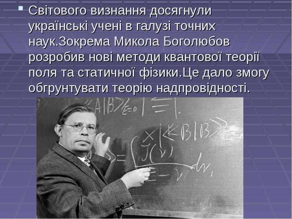Світового визнання досягнули українські учені в галузі точних наук.Зокрема Ми...