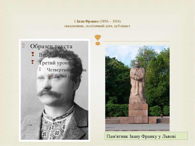 1.Іван Франко (1856 – 1916) письменник, політичний діяч, публіцист Пам'ятник ...