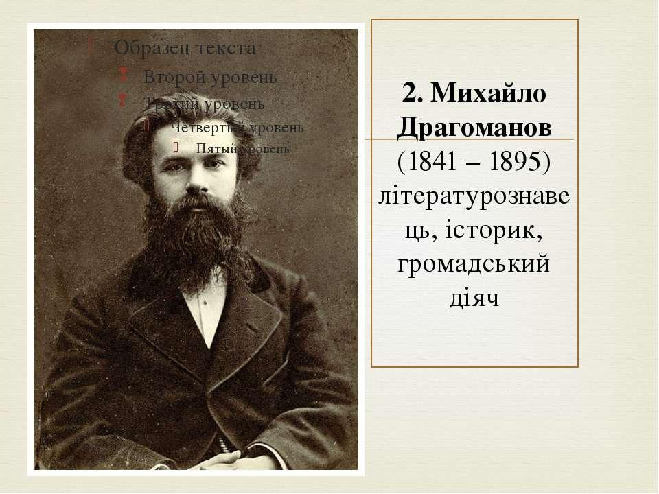 2. Михайло Драгоманов (1841 – 1895) літературознавець, історик, громадський діяч