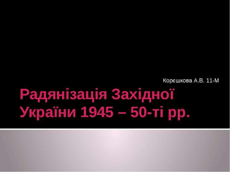 Радянізація Західної України 1945 – 50-ті рр. Корєшкова А.В. 11-М