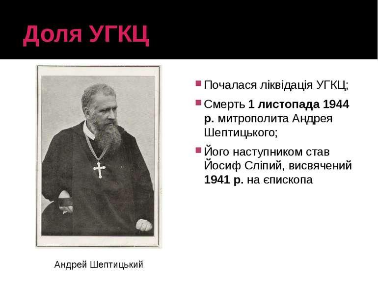 Доля УГКЦ Почалася ліквідація УГКЦ; Смерть 1 листопада 1944 р. митрополита Ан...