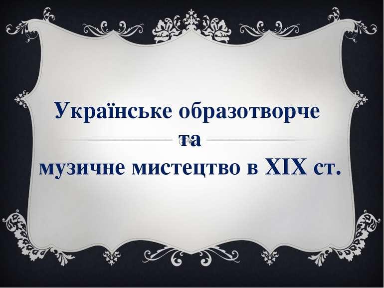 Українське образотворче та музичне мистецтво в ХІХ ст.