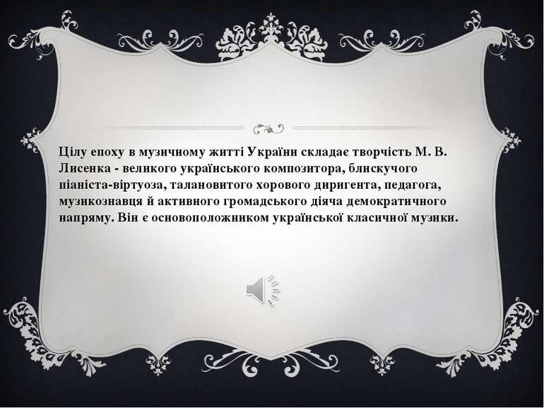 Цілу епоху в музичному житті України складає творчість М. В. Лисенка - велико...