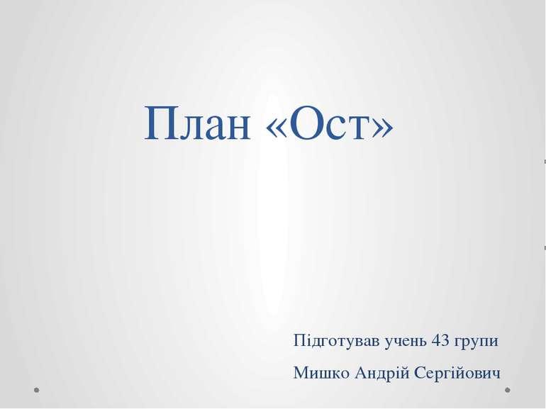План «Ост» Підготував учень 43 групи Мишко Андрій Сергійович