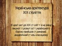 Українська архітектура ХІХ століття В архітектурі XIX століття на зміну пишно...