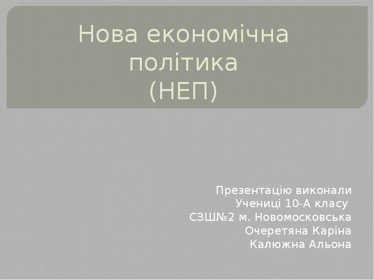 Нова економічна політика (НЕП) Презентацію виконали Учениці 10-А класу СЗШ№2 ...