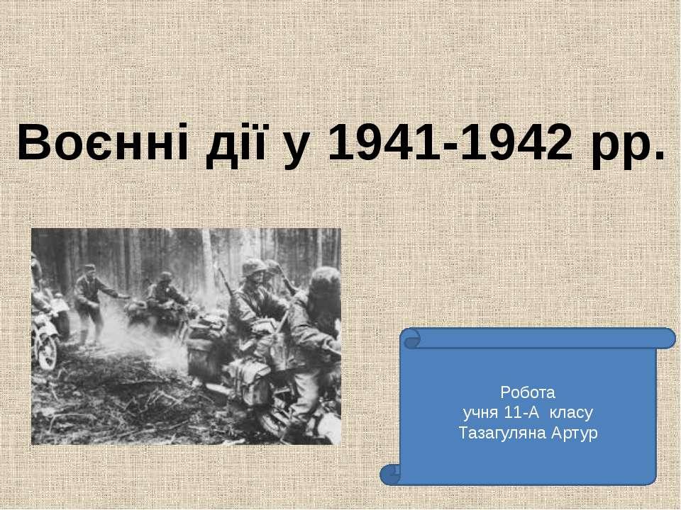 Воєнні дії у 1941-1942 рр. Робота учня 11-А класу Тазагуляна Артур