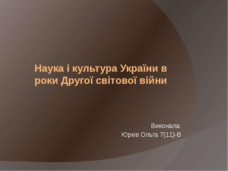 Наука і культура України в роки Другої світової війни Виконала: Юрків Ольга 7...