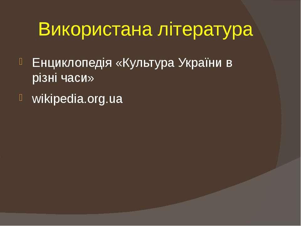 Використана література Енциклопедія «Культура України в різні часи» wikipedia...