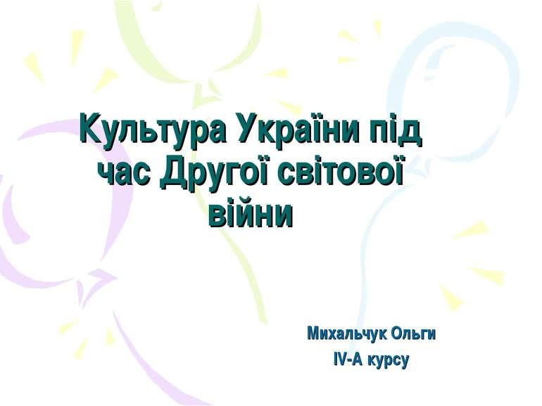 Культура України під час Другої світової війни Михальчук Ольги IV-A курсу