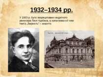 1932–1934 рр. У 1933 р. було заарештовано видатного режисера Леся Курбаса, а ...