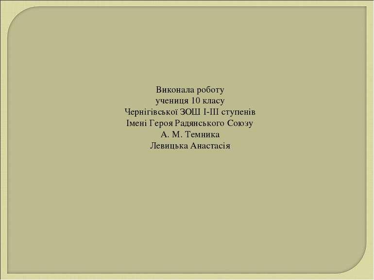 Виконала роботу учениця 10 класу Чернігівської ЗОШ І-ІІІ ступенів Імені Героя...