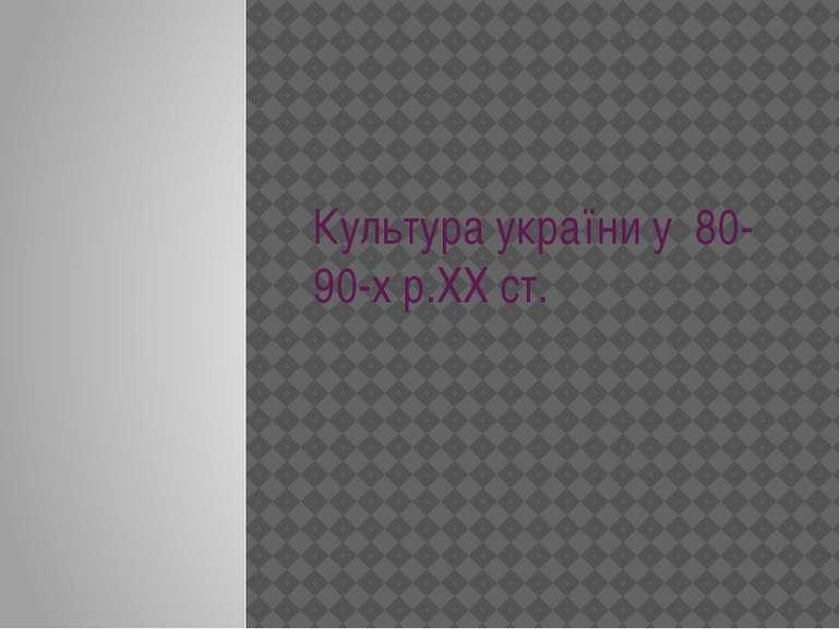 Культура україни у 80-90-х р.ХХ ст.