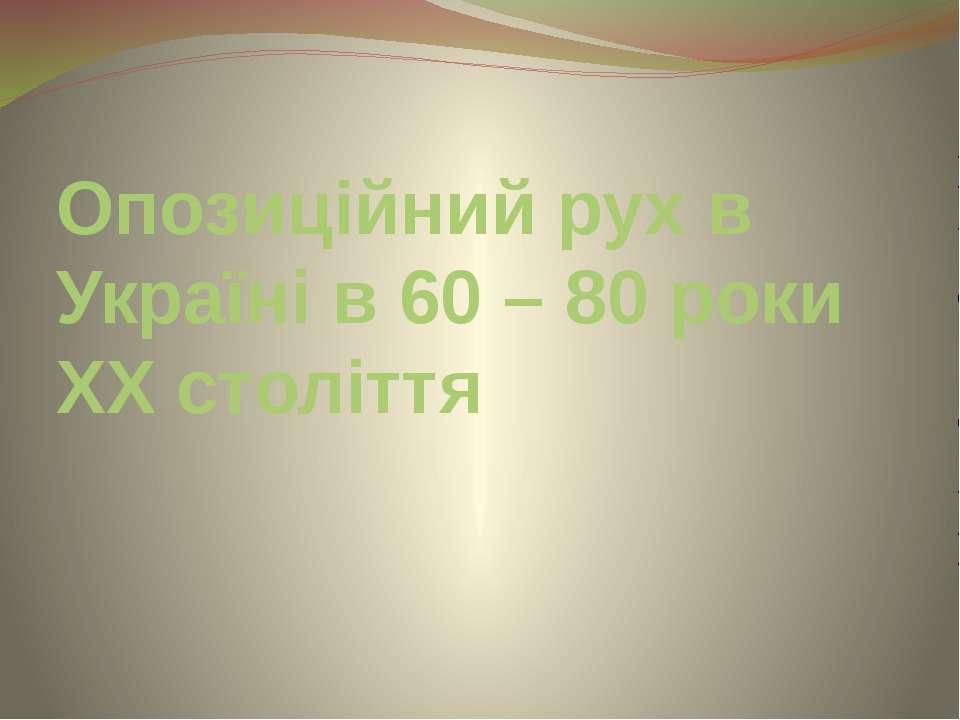 Опозиційний рух в Україні в 60 – 80 роки ХХ століття