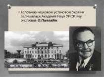 Головною науковою установою України залишалась Академія Наук УРСР, яку очолюв...