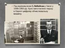Під керівництвомС.ЛебедєвауКиєві у 1948-1950рр. було виготовлено першу в ...