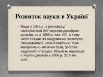 Розвиток науки в Україні Якщо у 1945р. в республіці налічувалося 267 науково...
