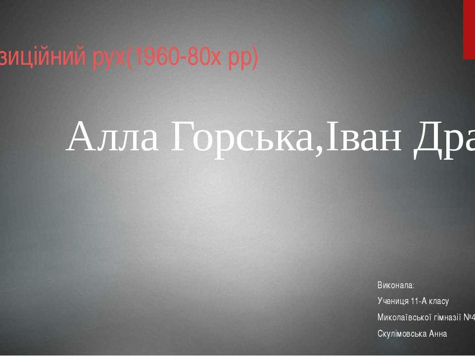 Алла Горська,Іван Драч Виконала: Учениця 11-А класу Миколаївської гімназії №4...