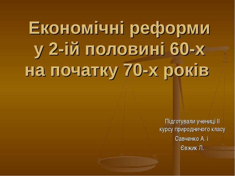 Економічні реформи у 2-ій половині 60-х на початку 70-х років Підготували уче...