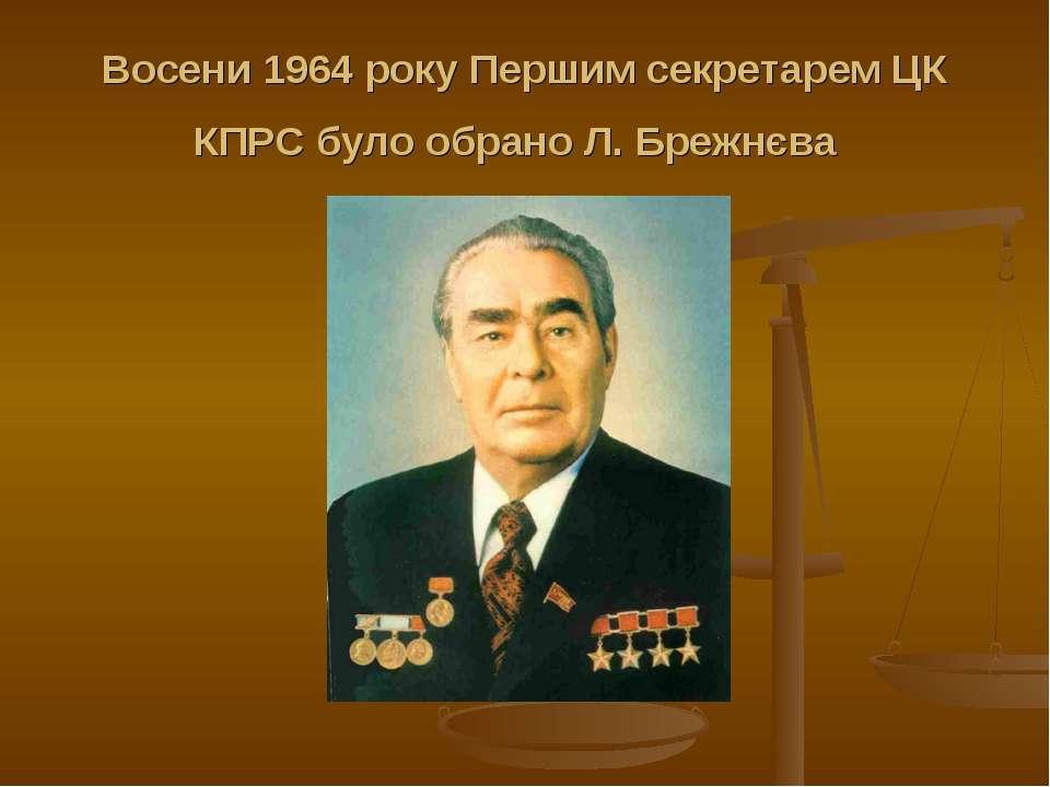 Восени 1964 року Першим секретарем ЦК КПРС було обрано Л. Брежнєва