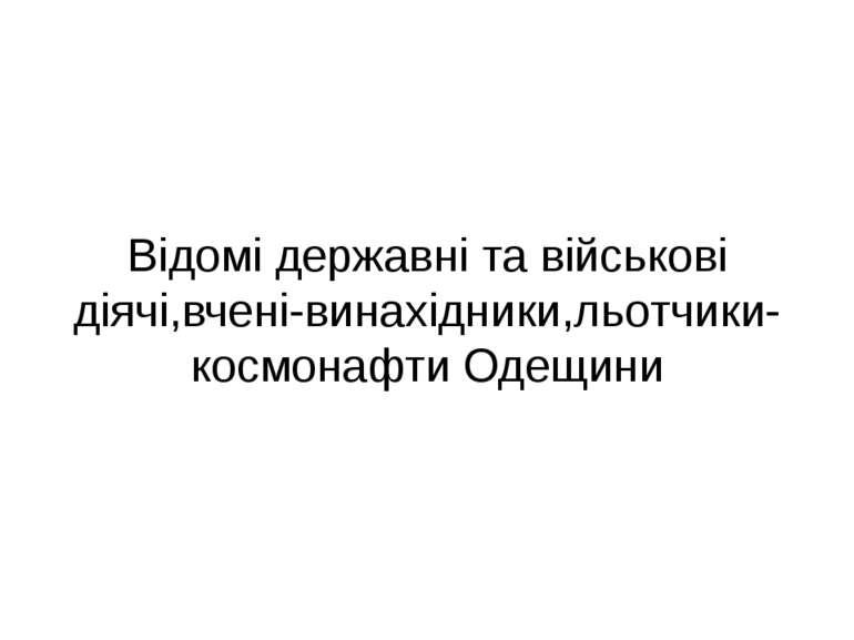 Відомі державні та військові діячі,вчені-винахідники,льотчики-космонафти Одещини