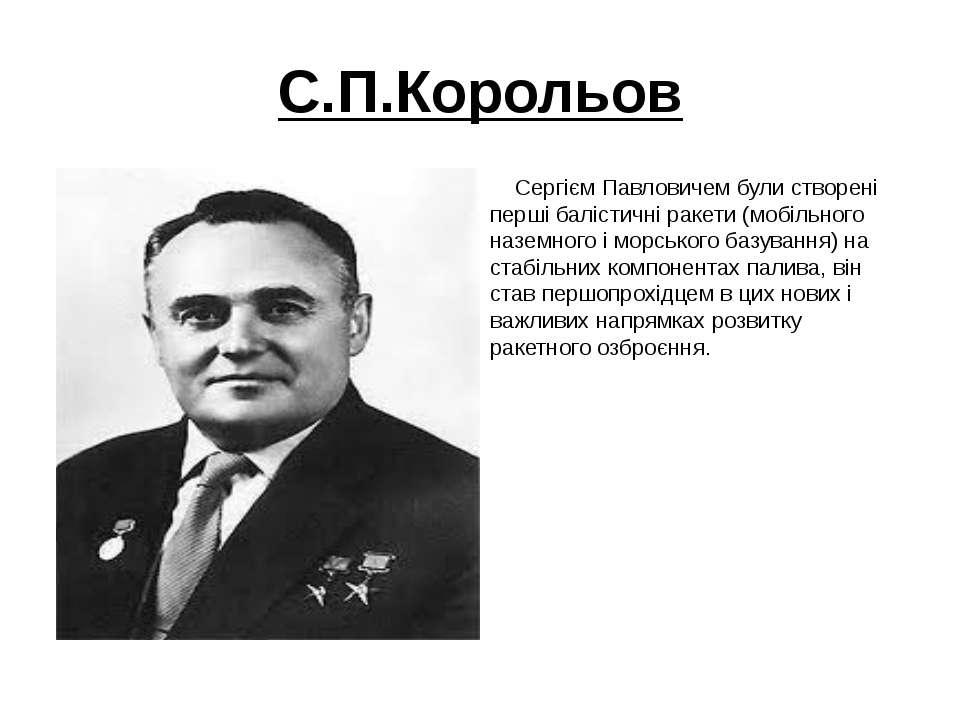 С.П.Корольов Сергієм Павловичем були створені перші балістичні ракети (мобіль...
