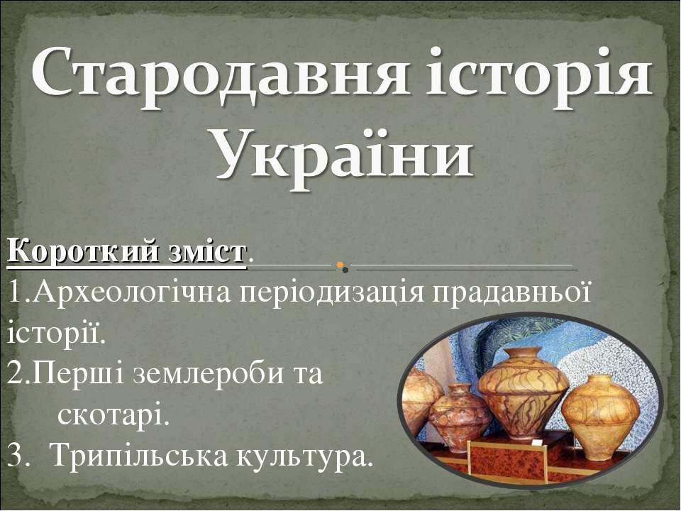 Короткий зміст. Археологічна періодизація прадавньої історії. Перші землероби...