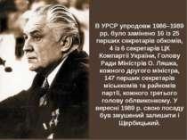 В УРСР упродовж 1986–1989 рр. було замінено 16 із 25 перших секретарів обкомі...