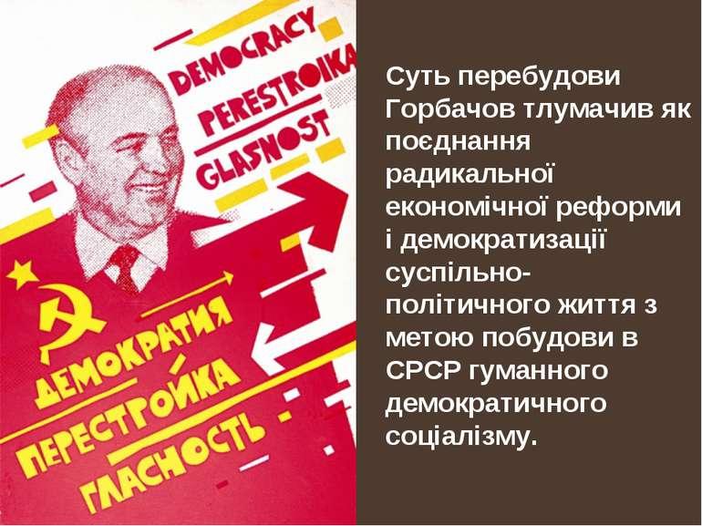 Суть перебудови Горбачов тлумачив як поєднання радикальної економічної реформ...
