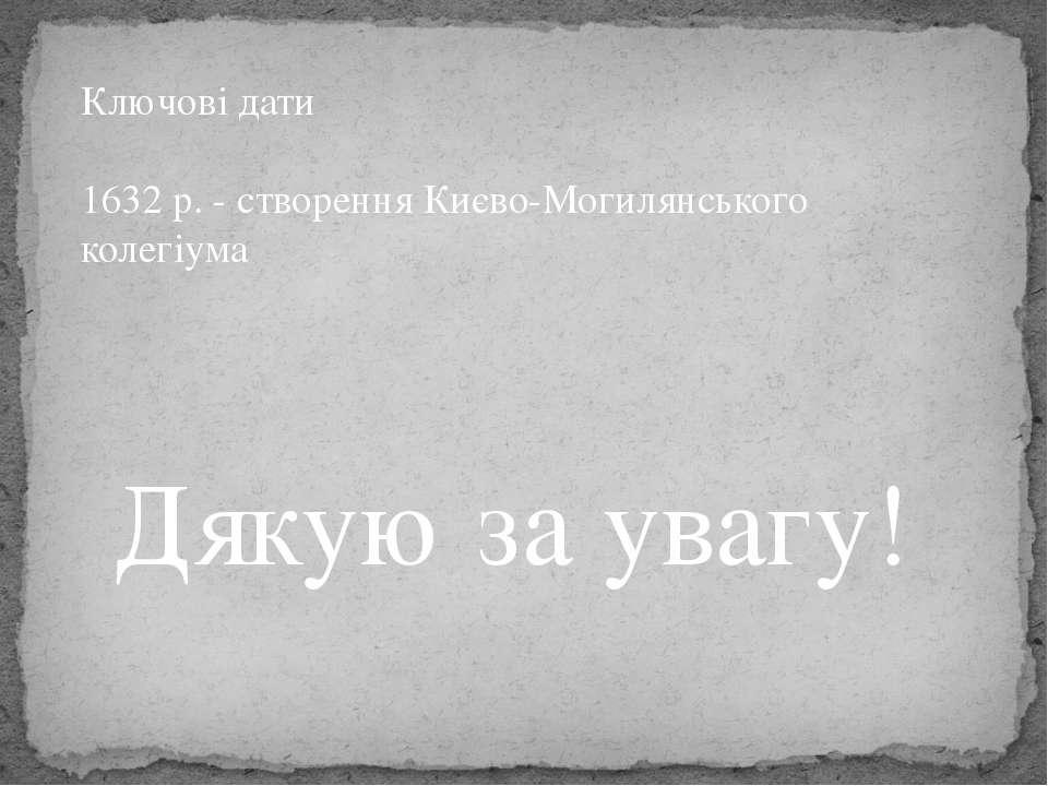 Дякую за увагу! Ключові дати 1632 р. - створення Києво-Могилянського колегіума