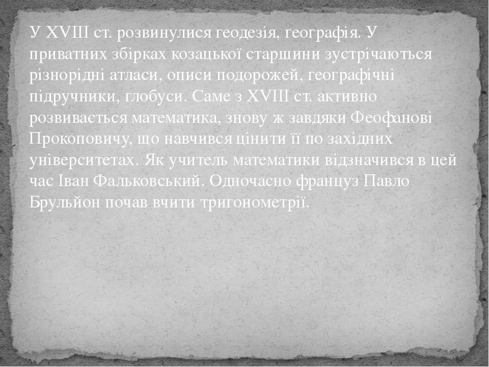 У XVIII ст. розвинулися геодезія, географія. У приватних збірках козацької ст...