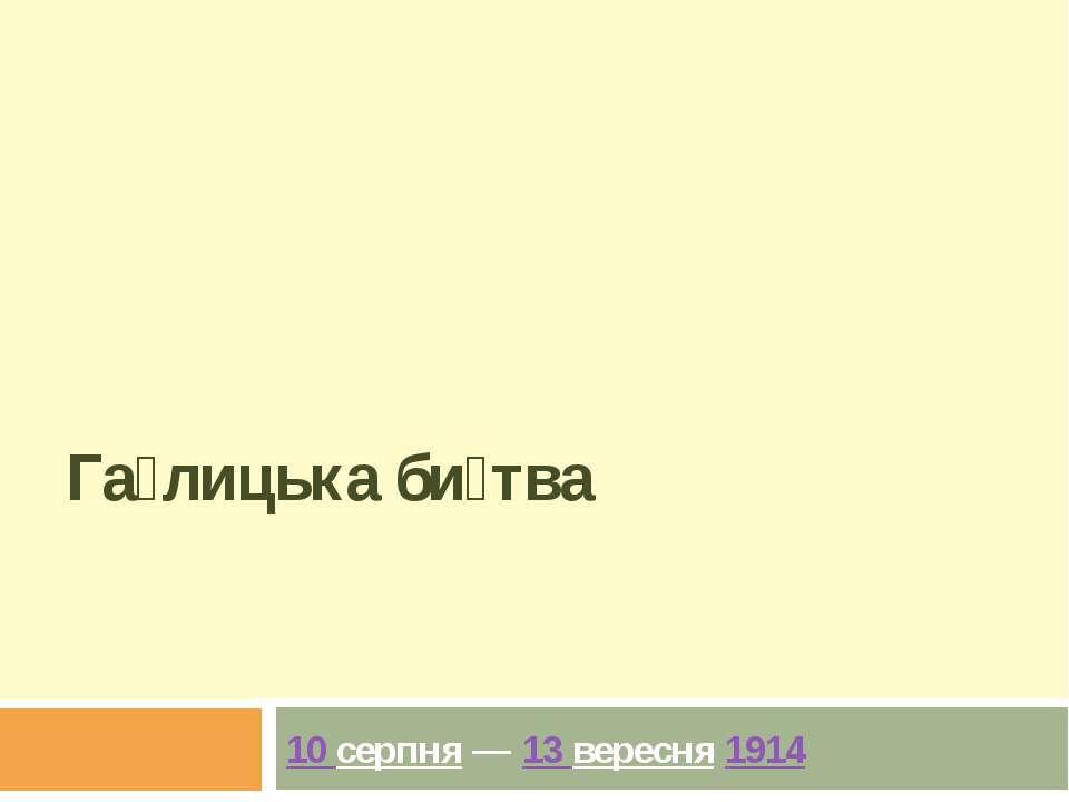 Га лицька би тва 10 серпня—13 вересня1914