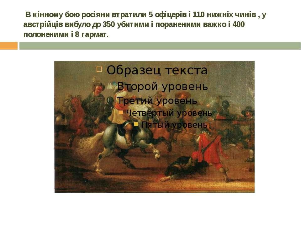 В кінному бою росіяни втратили 5 офіцерів і 110 нижніх чинів , у австрійців ...