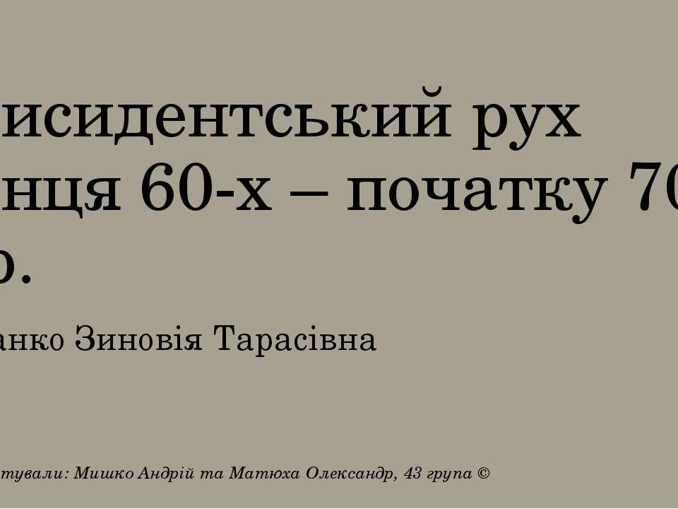 Дисидентський рух кінця 60-х – початку 70-х рр. Франко Зиновія Тарасівна Підг...