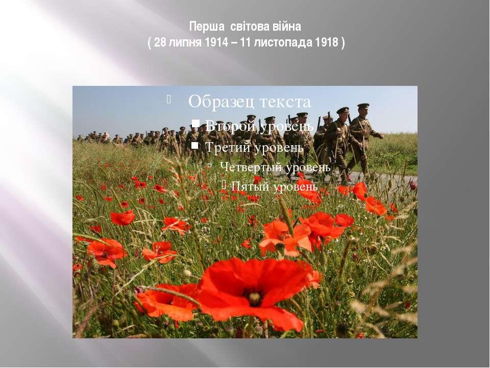 Перша світова війна ( 28 липня 1914 – 11 листопада 1918 )