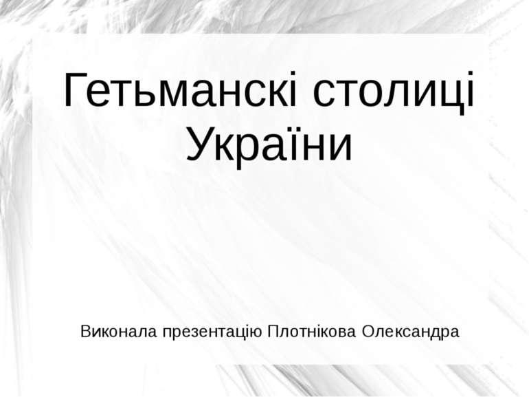 Гетьманскі столиці України Виконала презентацію Плотнікова Олександра