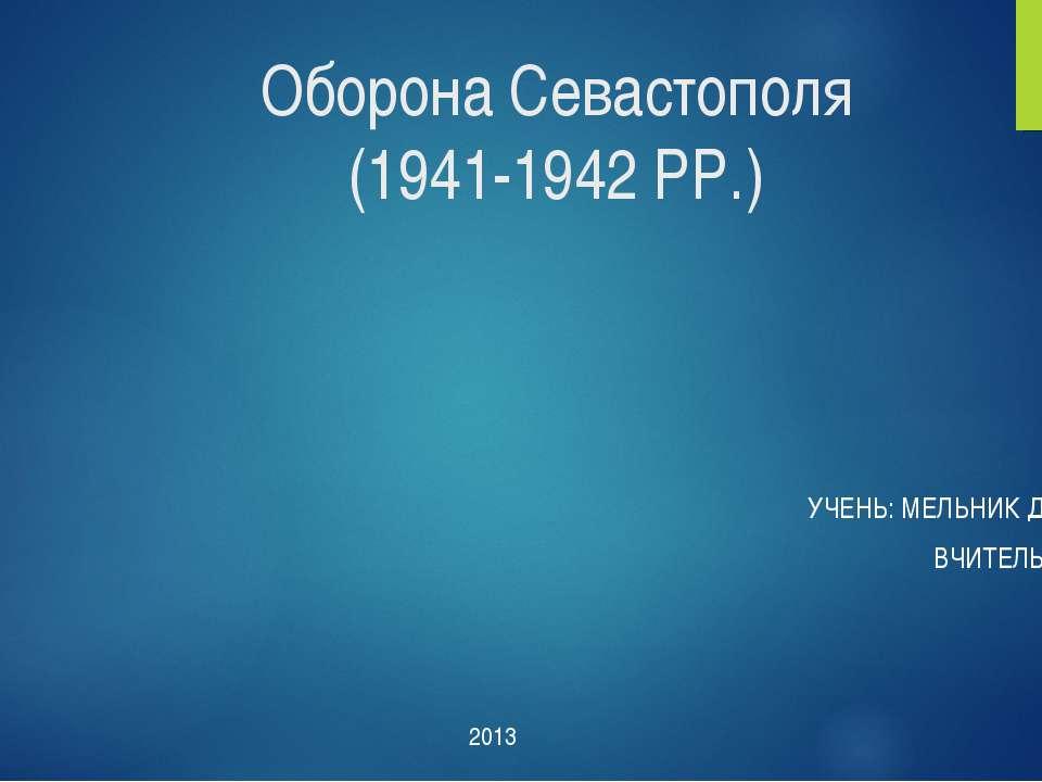 Оборона Севастополя (1941-1942 РР.) УЧЕНЬ: МЕЛЬНИК ДМИТРО 11-А ВЧИТЕЛЬ: ГУРІН...