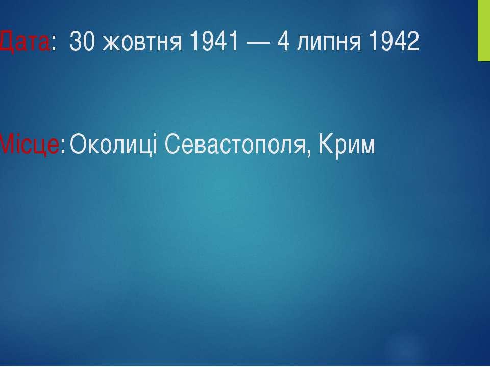 Дата: 30 жовтня 1941 — 4 липня 1942 Місце: Околиці Севастополя, Крим