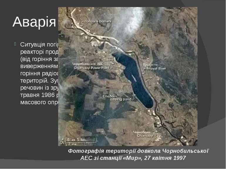 Аварія Ситуація погіршувалася в зв'язку з тим, що в зруйнованому реакторі про...