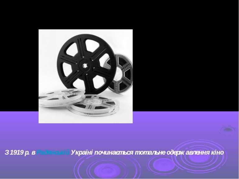 З 1919р. вРадянській Україніпочинається тотальне одержавлення кіно