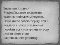 Значення Кирило-Мефодіївського товариства важливе з кількох міркувань. Воно я...
