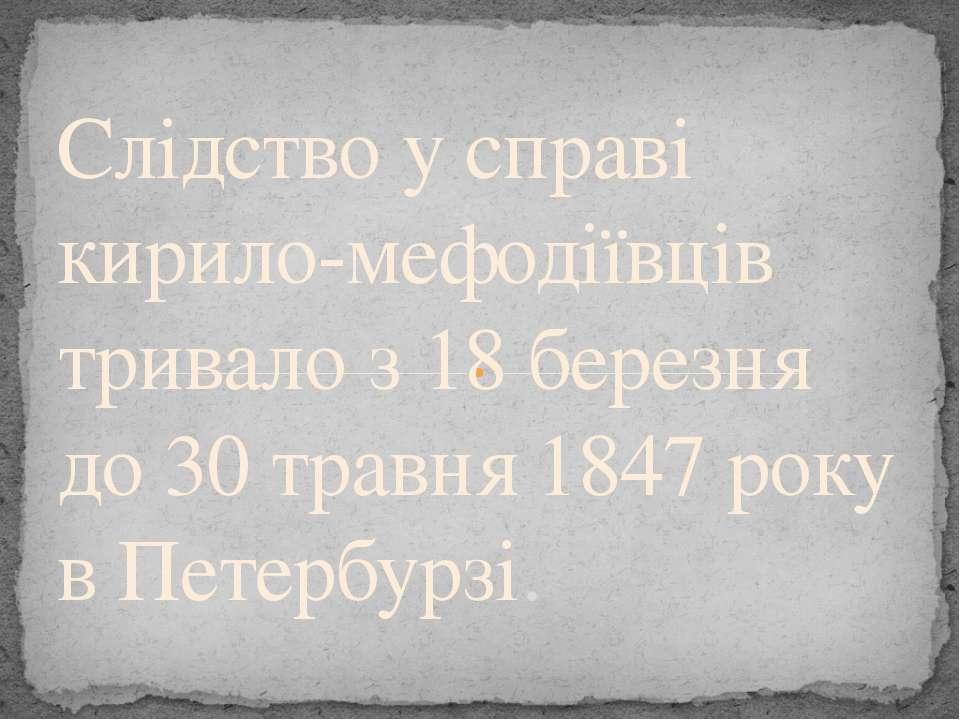 Слідство у справі кирило-мефодіївців тривало з 18 березня до 30 травня 1847 р...