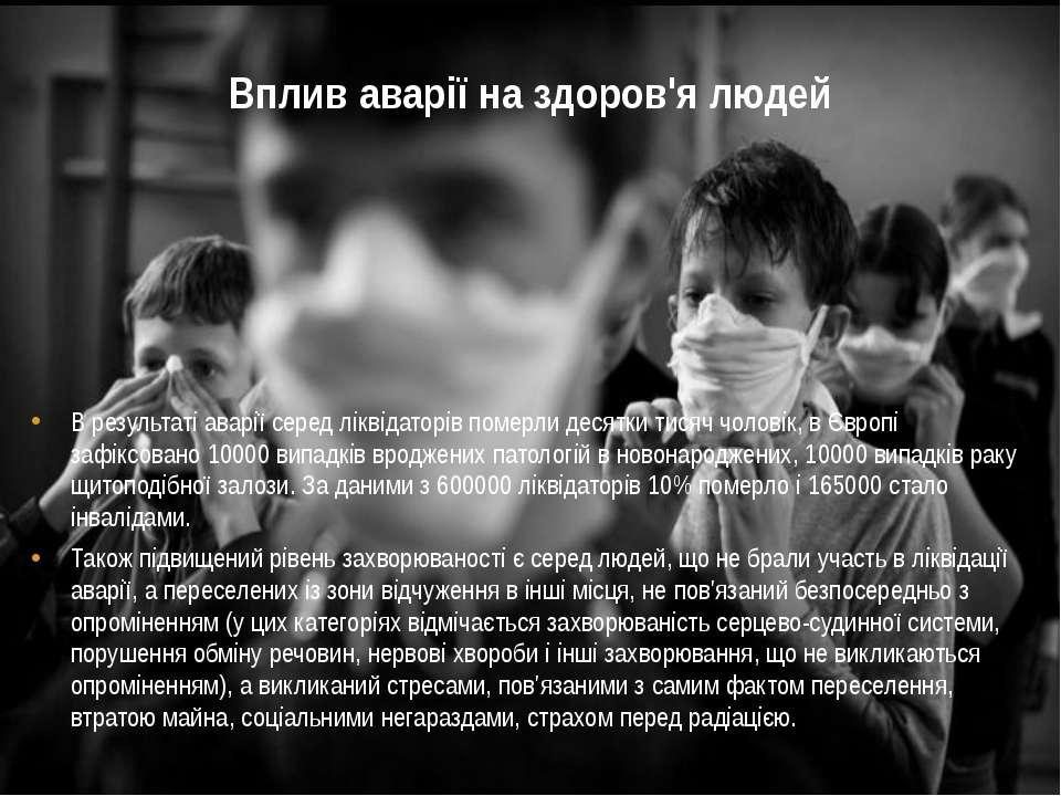 Вплив аварії на здоров'я людей В результаті аварії серед ліквідаторів померли...