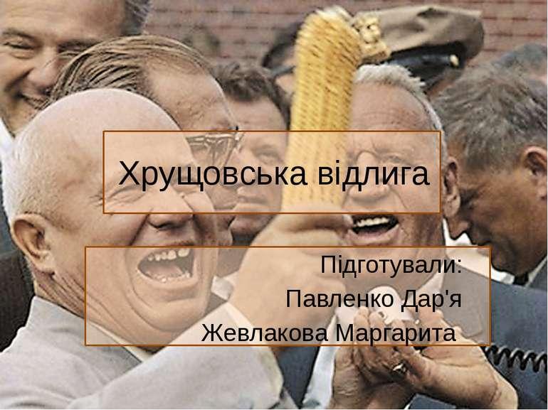 Хрущовська відлига Підготували: Павленко Дар'я Жевлакова Маргарита