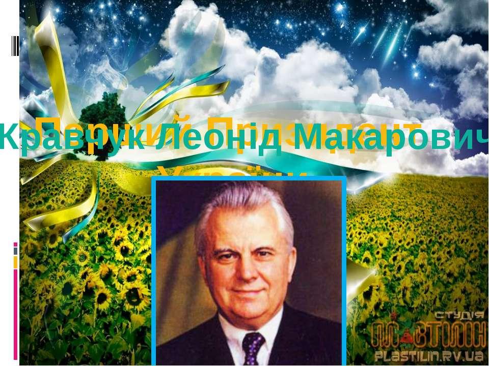 Перший Призидент України Кравчук Леонід Макарович