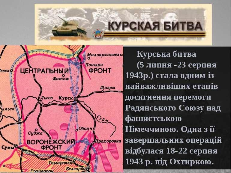 Курська битва (5 липня -23 серпня 1943р.) стала одним із найважливіших етапів...