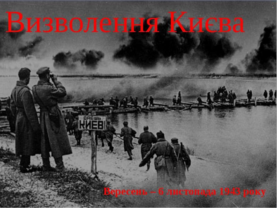 Визволення Києва Вересень – 6 листопада 1943 року