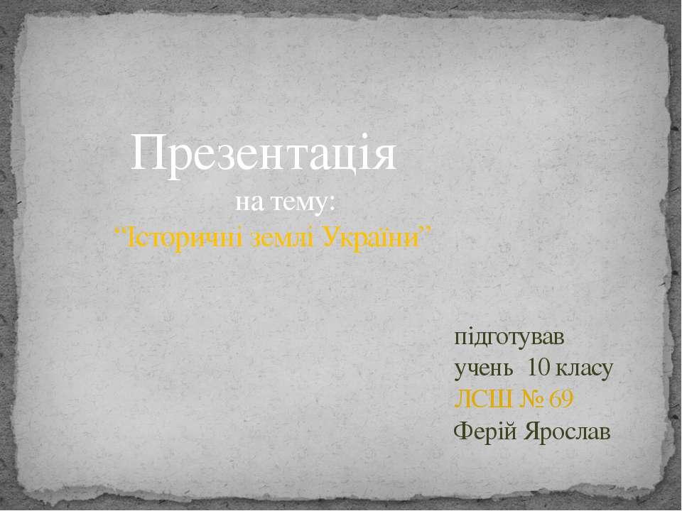 """Презентація на тему: """"Історичні землі України"""" підготував учень 10 класу ЛСШ ..."""